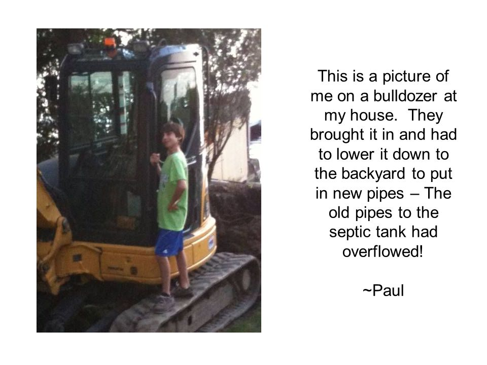 This is a picture of me on a bulldozer at my house. They brought it in and had to lower it down to the backyard to put in new pipes – The old pipes to