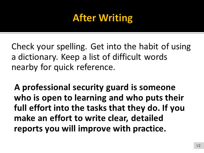 Check your spelling. Get into the habit of using a dictionary. Keep a list of difficult words nearby for quick reference. A professional security guar
