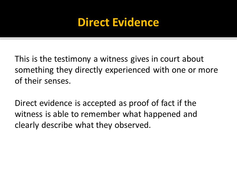 Direct Evidence This is the testimony a witness gives in court about something they directly experienced with one or more of their senses. Direct evid