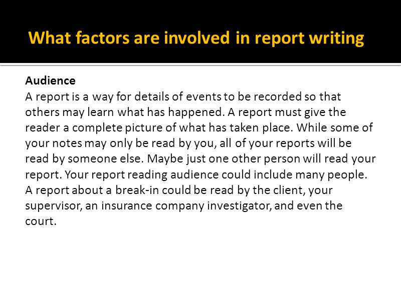 Report Writing continued Purpose You fill out routine reports to let your supervisor and client know that you are doing your job and to pass on specific information.