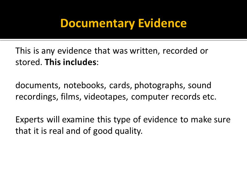 Documentary Evidence This is any evidence that was written, recorded or stored. This includes: documents, notebooks, cards, photographs, sound recordi