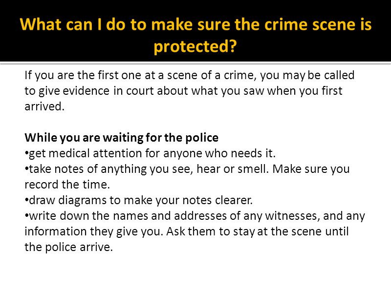 What can I do to make sure the crime scene is protected? If you are the first one at a scene of a crime, you may be called to give evidence in court a