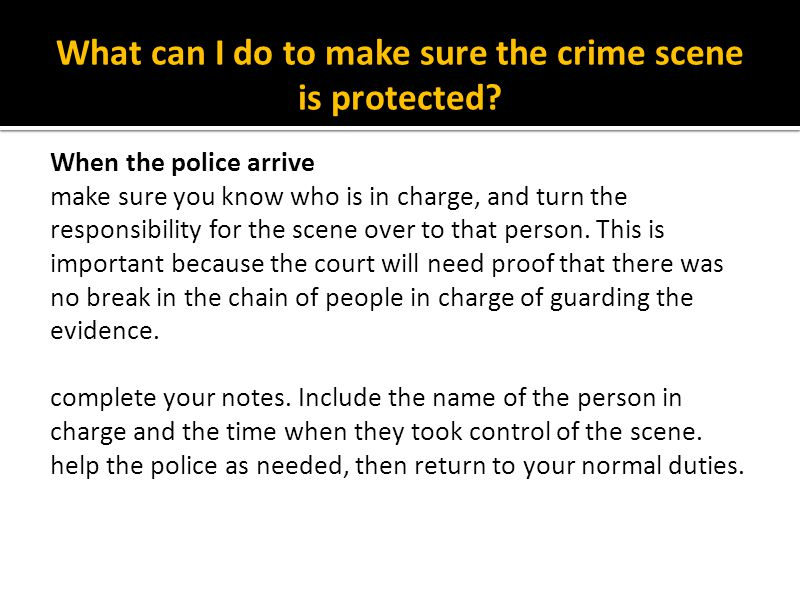 What can I do to make sure the crime scene is protected? When the police arrive make sure you know who is in charge, and turn the responsibility for t