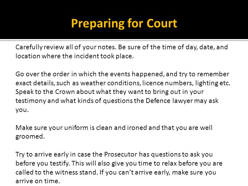 Preparing for Court Carefully review all of your notes. Be sure of the time of day, date, and location where the incident took place. Go over the orde
