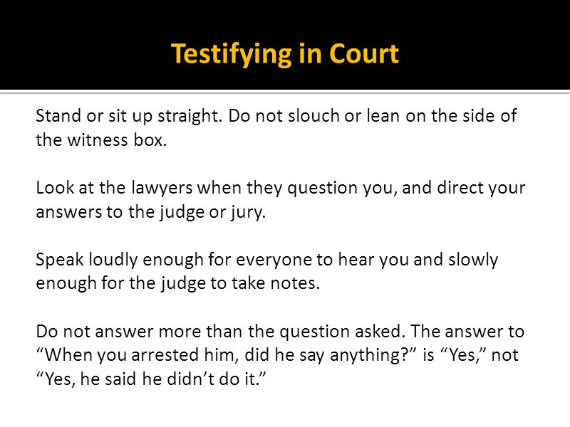 Testifying in Court Stand or sit up straight. Do not slouch or lean on the side of the witness box. Look at the lawyers when they question you, and di