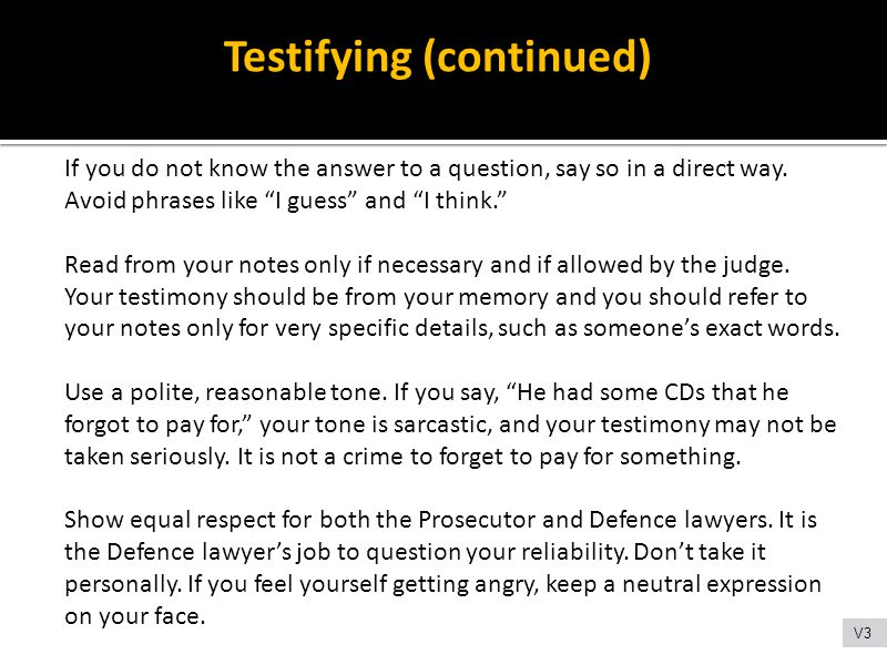 """Testifying (continued) If you do not know the answer to a question, say so in a direct way. Avoid phrases like """"I guess"""" and """"I think."""" Read from your"""