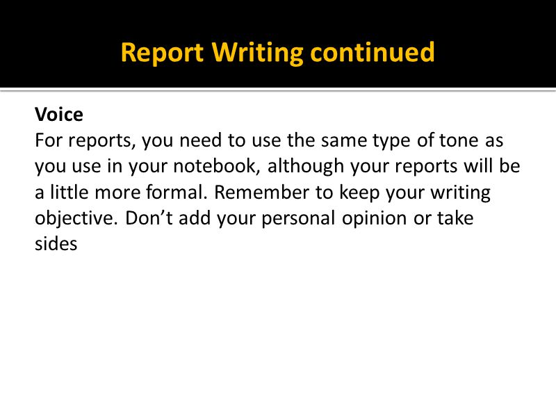 Report Writing continued Voice For reports, you need to use the same type of tone as you use in your notebook, although your reports will be a little