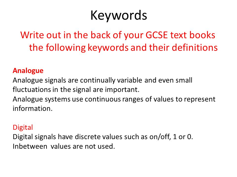 Keywords Write out in the back of your GCSE text books the following keywords and their definitions Analogue Analogue signals are continually variable and even small fluctuations in the signal are important.