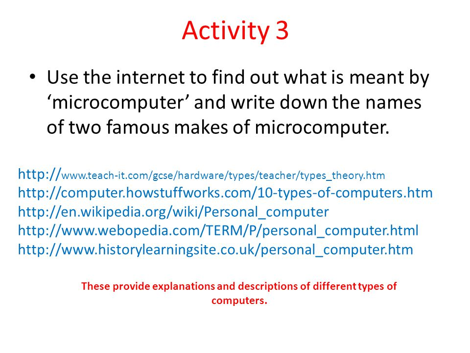 Activity 3 Use the internet to find out what is meant by 'microcomputer' and write down the names of two famous makes of microcomputer.