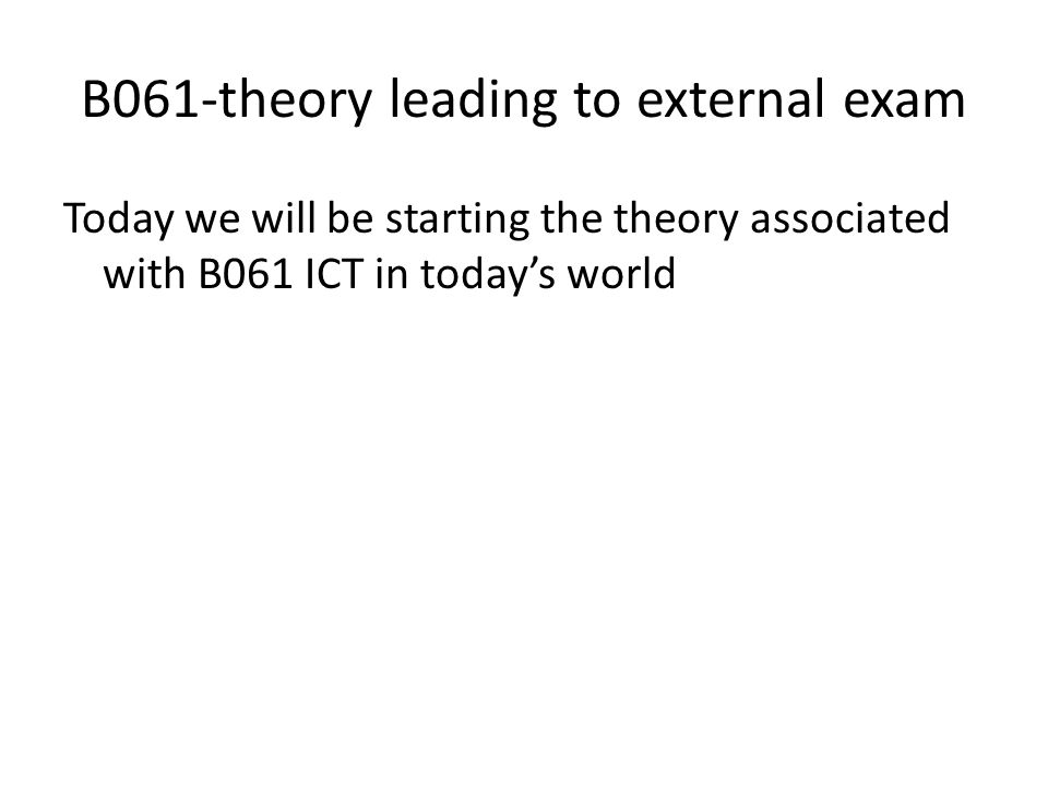 B061-theory leading to external exam Today we will be starting the theory associated with B061 ICT in today's world