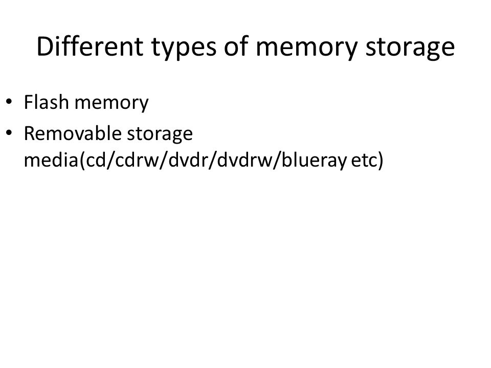 Different types of memory storage Flash memory Removable storage media(cd/cdrw/dvdr/dvdrw/blueray etc)
