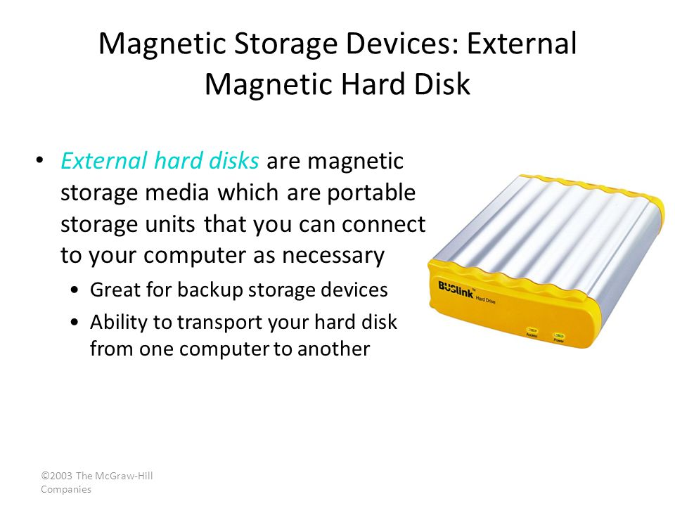 ©2003 The McGraw-Hill Companies Magnetic Storage Devices: External Magnetic Hard Disk External hard disks are magnetic storage media which are portable storage units that you can connect to your computer as necessary Great for backup storage devices Ability to transport your hard disk from one computer to another