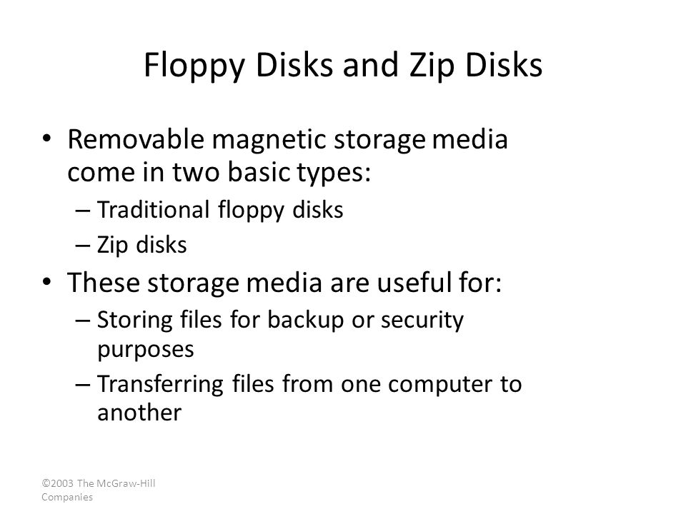 ©2003 The McGraw-Hill Companies Floppy Disks and Zip Disks Removable magnetic storage media come in two basic types: – Traditional floppy disks – Zip disks These storage media are useful for: – Storing files for backup or security purposes – Transferring files from one computer to another
