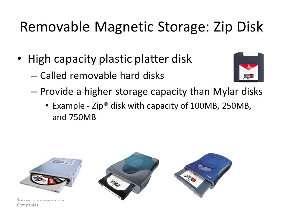 ©2003 The McGraw-Hill Companies Removable Magnetic Storage: Zip Disk High capacity plastic platter disk – Called removable hard disks – Provide a higher storage capacity than Mylar disks Example - Zip® disk with capacity of 100MB, 250MB, and 750MB