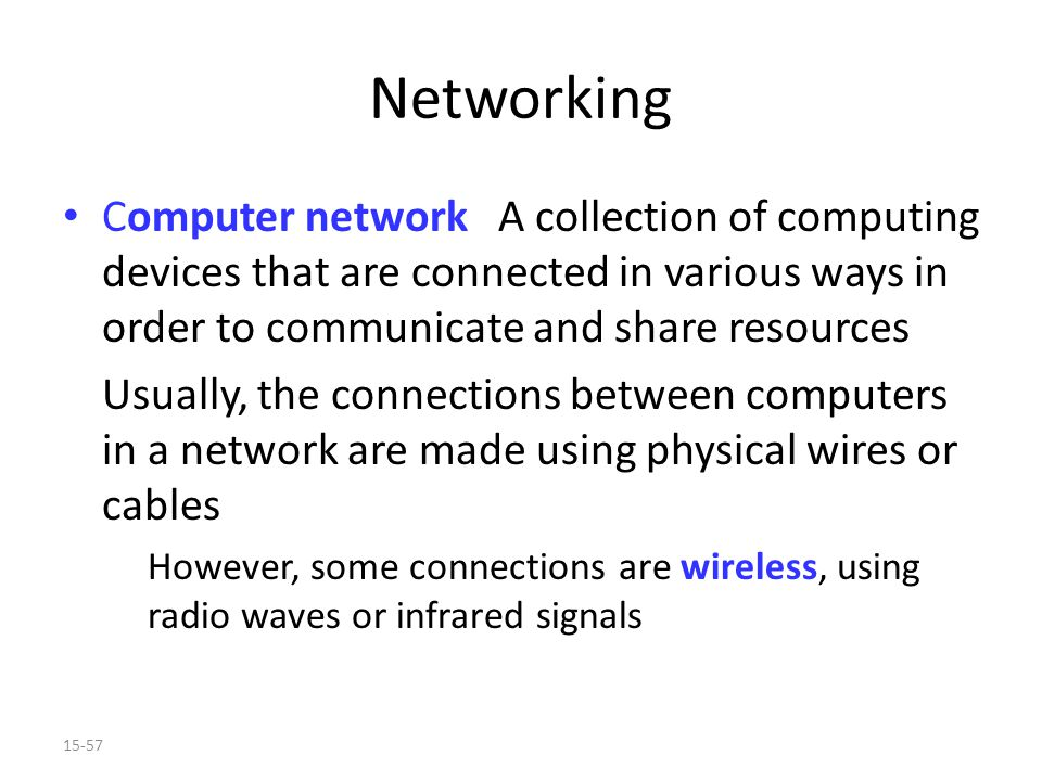 15-57 Networking Computer network A collection of computing devices that are connected in various ways in order to communicate and share resources Usually, the connections between computers in a network are made using physical wires or cables However, some connections are wireless, using radio waves or infrared signals