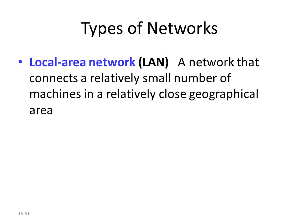 15-61 Types of Networks Local-area network (LAN) A network that connects a relatively small number of machines in a relatively close geographical area