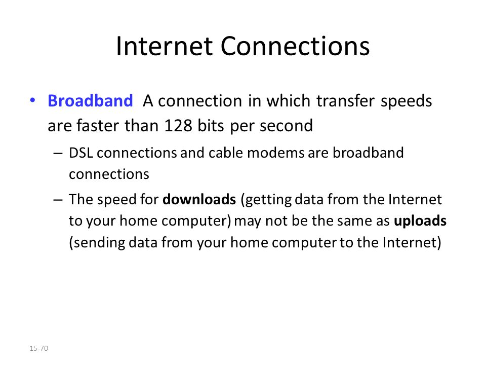 15-70 Internet Connections Broadband A connection in which transfer speeds are faster than 128 bits per second – DSL connections and cable modems are broadband connections – The speed for downloads (getting data from the Internet to your home computer) may not be the same as uploads (sending data from your home computer to the Internet)