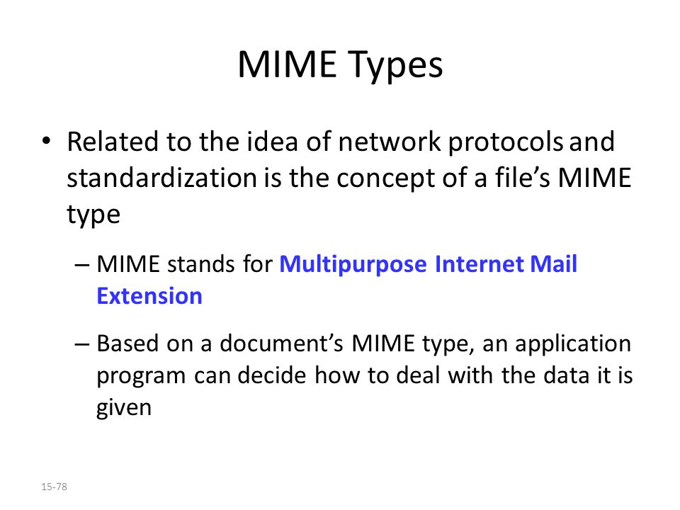 15-78 MIME Types Related to the idea of network protocols and standardization is the concept of a file's MIME type – MIME stands for Multipurpose Internet Mail Extension – Based on a document's MIME type, an application program can decide how to deal with the data it is given