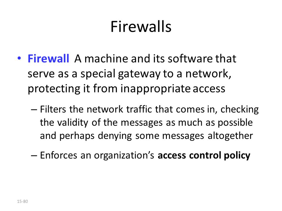 15-80 Firewalls Firewall A machine and its software that serve as a special gateway to a network, protecting it from inappropriate access – Filters the network traffic that comes in, checking the validity of the messages as much as possible and perhaps denying some messages altogether – Enforces an organization's access control policy