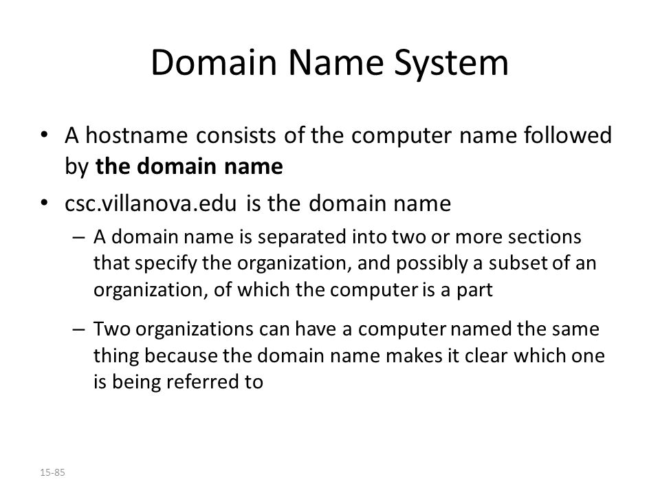 15-85 Domain Name System A hostname consists of the computer name followed by the domain name csc.villanova.edu is the domain name – A domain name is separated into two or more sections that specify the organization, and possibly a subset of an organization, of which the computer is a part – Two organizations can have a computer named the same thing because the domain name makes it clear which one is being referred to