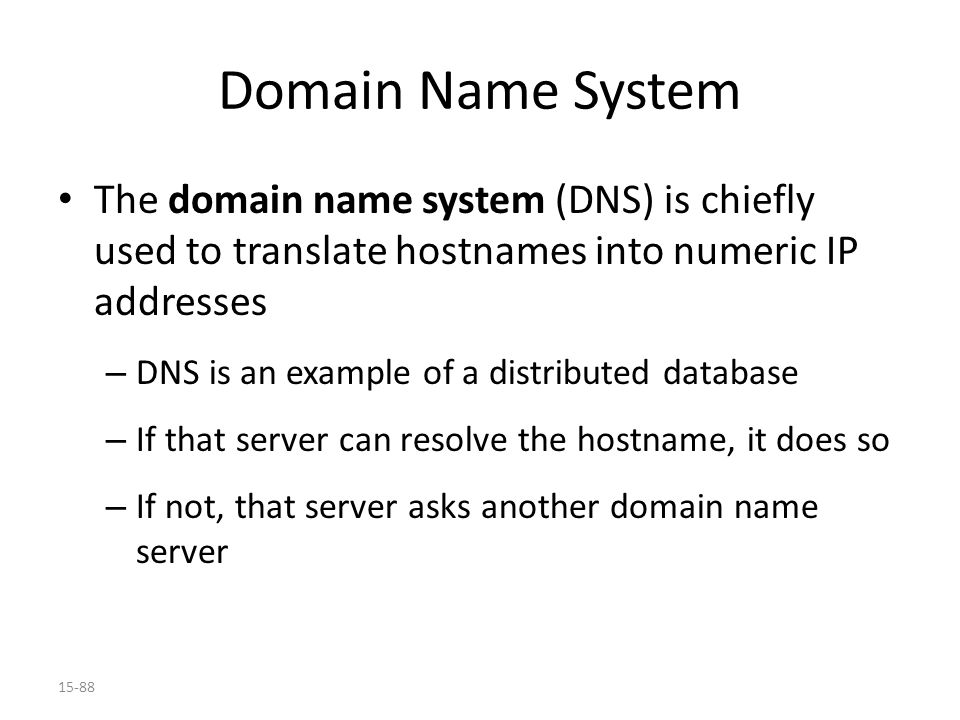 15-88 Domain Name System The domain name system (DNS) is chiefly used to translate hostnames into numeric IP addresses – DNS is an example of a distributed database – If that server can resolve the hostname, it does so – If not, that server asks another domain name server