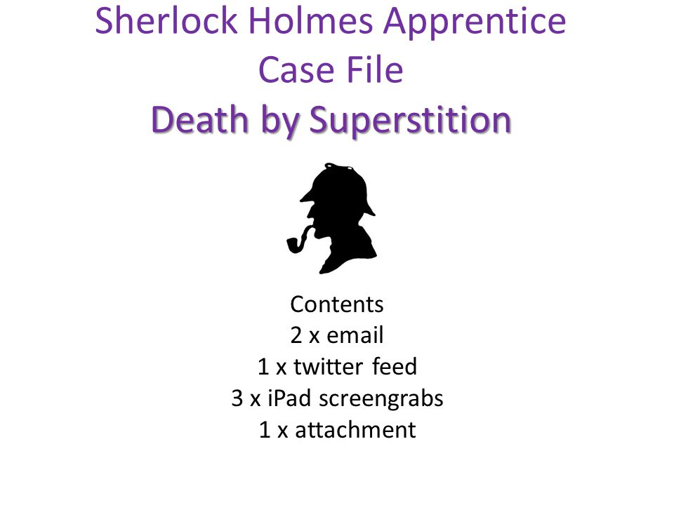 Death by Superstition Sherlock Holmes Apprentice Case File Death by Superstition Contents 2 x email 1 x twitter feed 3 x iPad screengrabs 1 x attachment