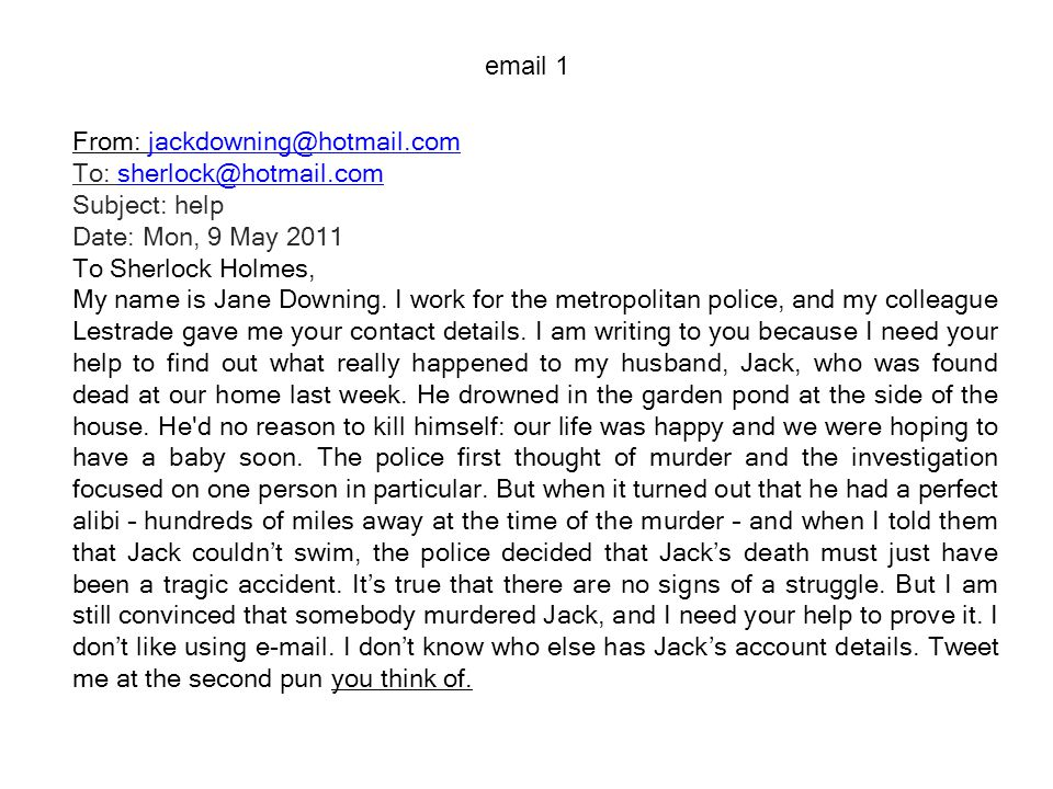 From: jackdowning@hotmail.comjackdowning@hotmail.com To: sherlock@hotmail.com Subject: help Date: Mon, 9 May 2011sherlock@hotmail.com To Sherlock Holmes, My name is Jane Downing.