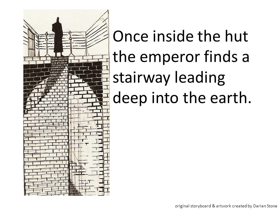 Once inside the hut the emperor finds a stairway leading deep into the earth.