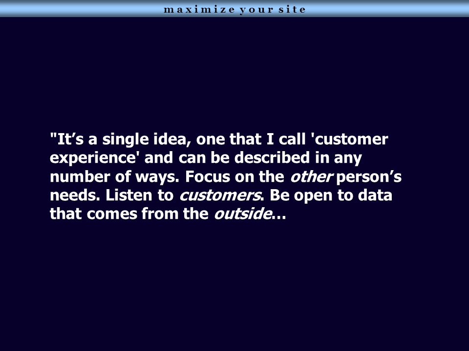 It's a single idea, one that I call customer experience and can be described in any number of ways.