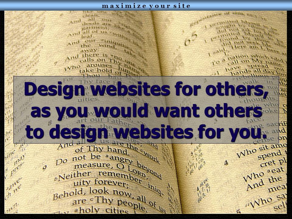 m a x i m i z e y o u r s i t e Design websites for others, as you would want others to design websites for you.