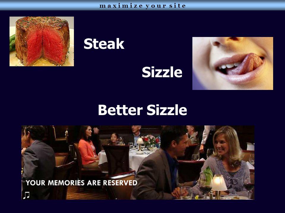 Steak Sizzle Better Sizzle m a x i m i z e y o u r s i t e