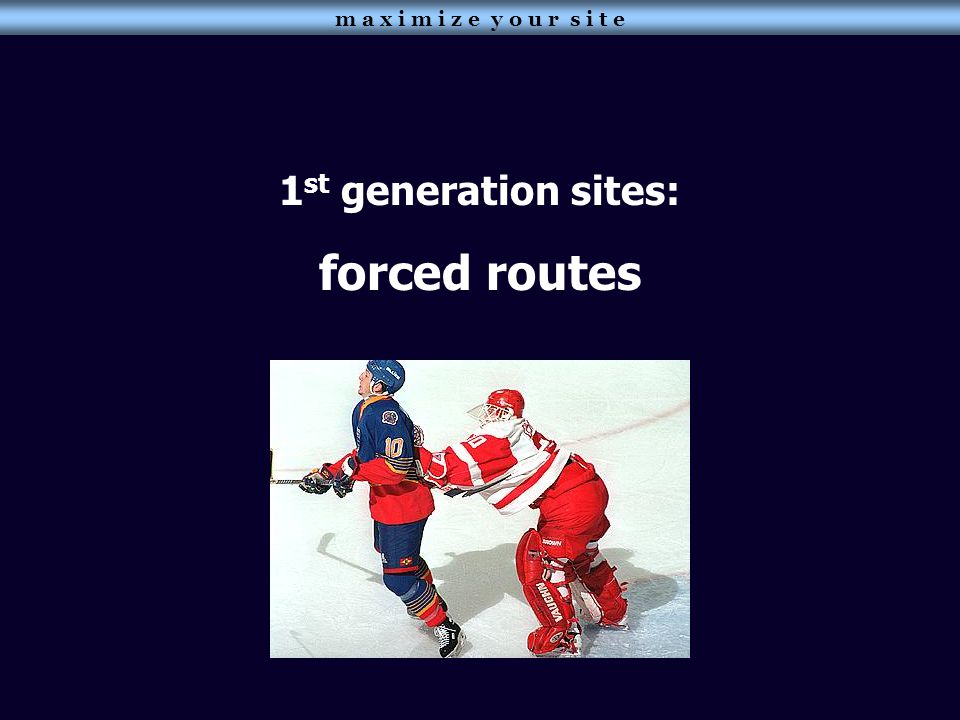 m a x i m i z e y o u r s i t e 1 st generation sites: forced routes