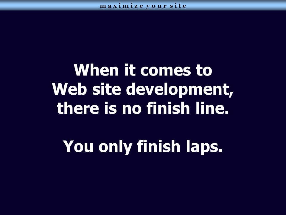 When it comes to Web site development, there is no finish line. You only finish laps.