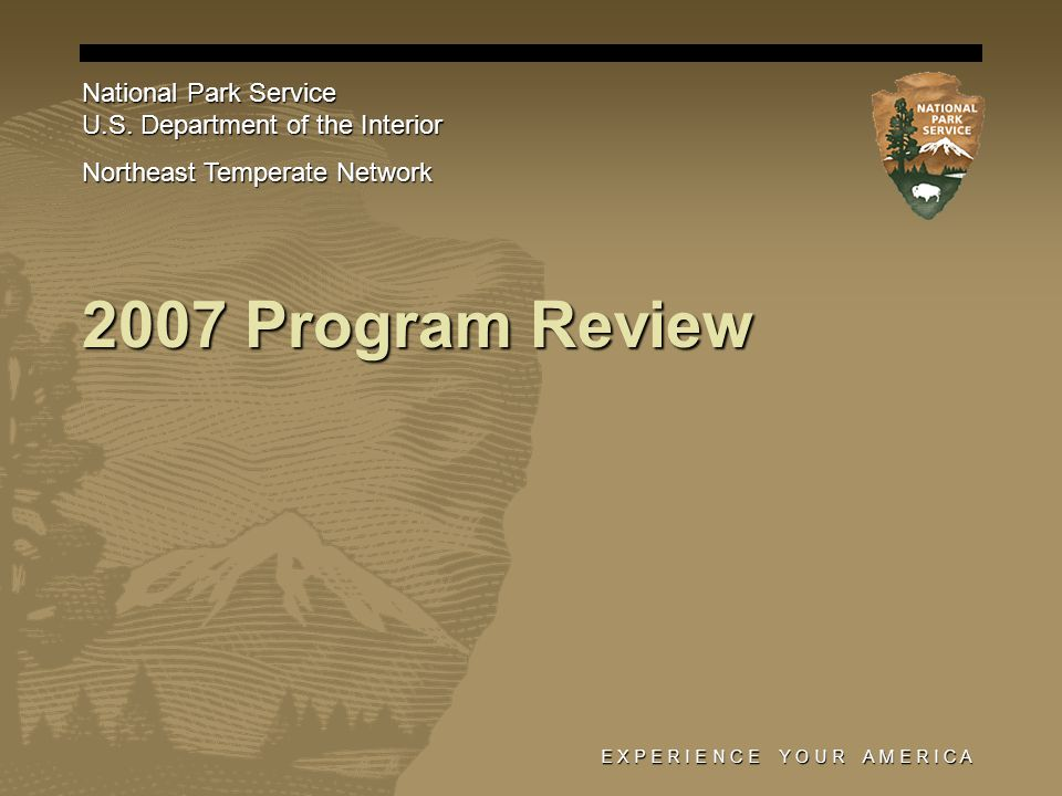E X P E R I E N C E Y O U R A M E R I C A 2007 Program Review National Park Service U.S. Department of the Interior Northeast Temperate Network