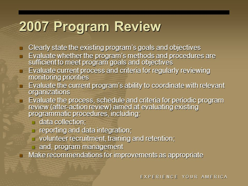 E X P E R I E N C E Y O U R A M E R I C A 2007 Program Review Clearly state the existing program's goals and objectives Clearly state the existing pro