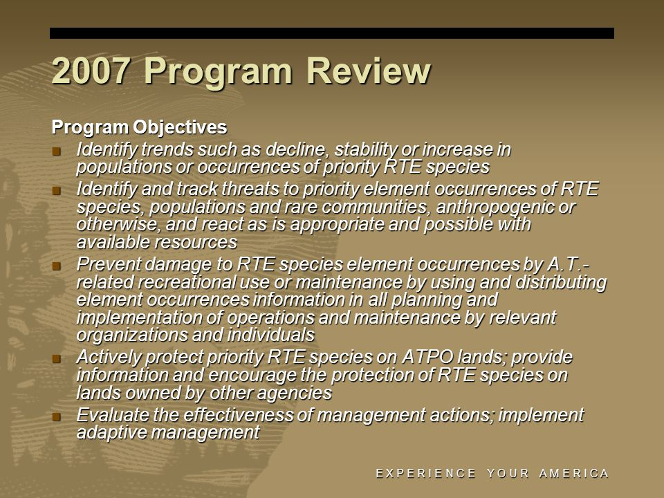 E X P E R I E N C E Y O U R A M E R I C A 2007 Program Review Program Objectives Identify trends such as decline, stability or increase in populations or occurrences of priority RTE species Identify trends such as decline, stability or increase in populations or occurrences of priority RTE species Identify and track threats to priority element occurrences of RTE species, populations and rare communities, anthropogenic or otherwise, and react as is appropriate and possible with available resources Identify and track threats to priority element occurrences of RTE species, populations and rare communities, anthropogenic or otherwise, and react as is appropriate and possible with available resources Prevent damage to RTE species element occurrences by A.T.- related recreational use or maintenance by using and distributing element occurrences information in all planning and implementation of operations and maintenance by relevant organizations and individuals Prevent damage to RTE species element occurrences by A.T.- related recreational use or maintenance by using and distributing element occurrences information in all planning and implementation of operations and maintenance by relevant organizations and individuals Actively protect priority RTE species on ATPO lands; provide information and encourage the protection of RTE species on lands owned by other agencies Actively protect priority RTE species on ATPO lands; provide information and encourage the protection of RTE species on lands owned by other agencies Evaluate the effectiveness of management actions; implement adaptive management Evaluate the effectiveness of management actions; implement adaptive management