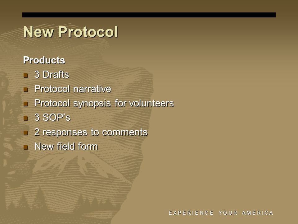 E X P E R I E N C E Y O U R A M E R I C A New Protocol Products 3 Drafts 3 Drafts Protocol narrative Protocol narrative Protocol synopsis for volunteers Protocol synopsis for volunteers 3 SOP's 3 SOP's 2 responses to comments 2 responses to comments New field form New field form