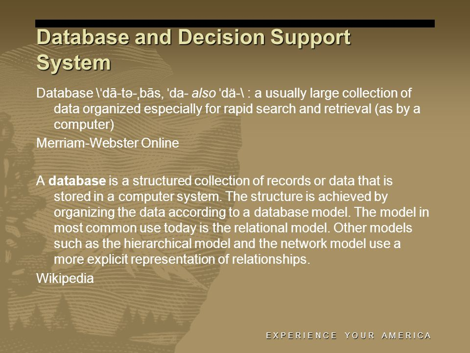 E X P E R I E N C E Y O U R A M E R I C A Database and Decision Support System Database \ ˈ dā-tə- ˌ bās, ˈ da- also ˈ dä-\ : a usually large collection of data organized especially for rapid search and retrieval (as by a computer) Merriam-Webster Online A database is a structured collection of records or data that is stored in a computer system.