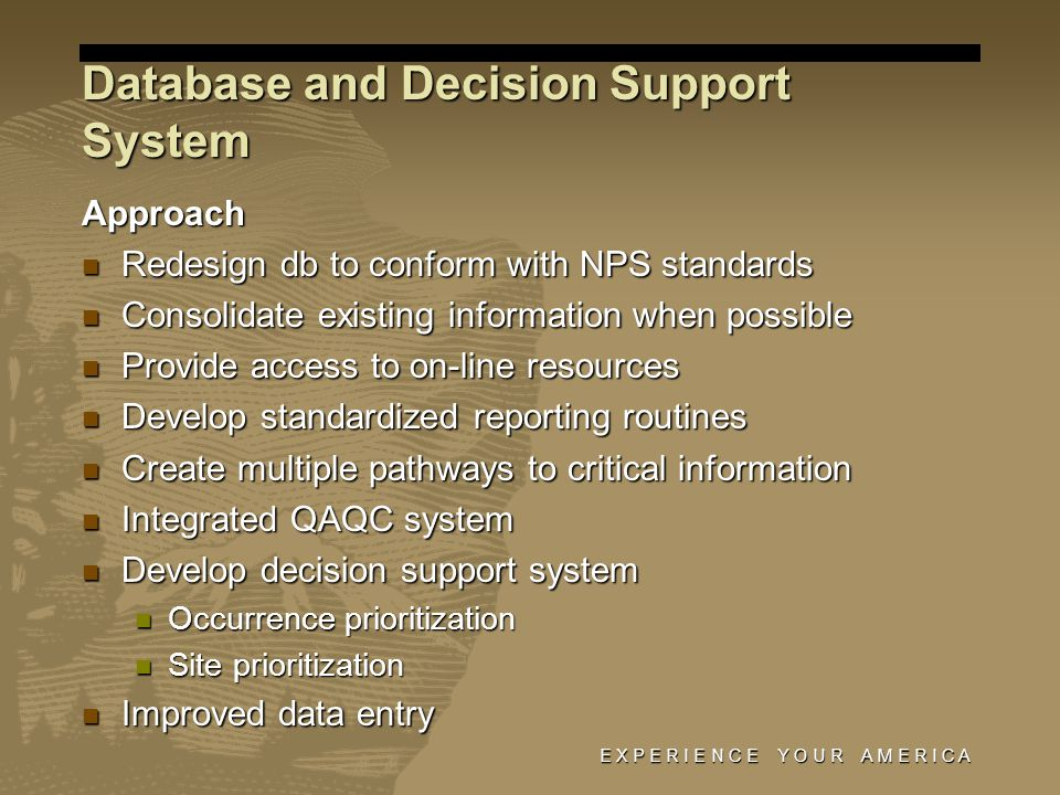 E X P E R I E N C E Y O U R A M E R I C A Database and Decision Support System Approach Redesign db to conform with NPS standards Redesign db to conform with NPS standards Consolidate existing information when possible Consolidate existing information when possible Provide access to on-line resources Provide access to on-line resources Develop standardized reporting routines Develop standardized reporting routines Create multiple pathways to critical information Create multiple pathways to critical information Integrated QAQC system Integrated QAQC system Develop decision support system Develop decision support system Occurrence prioritization Occurrence prioritization Site prioritization Site prioritization Improved data entry Improved data entry