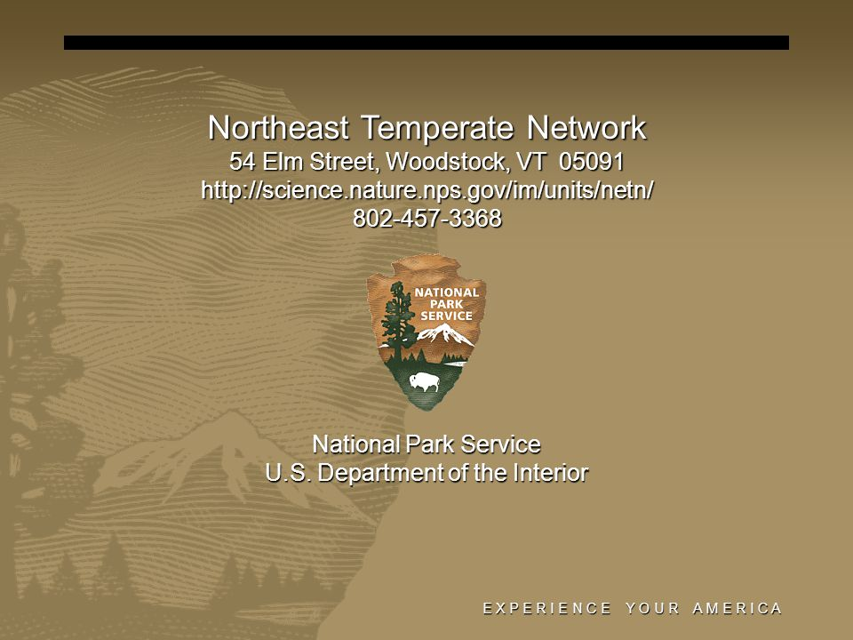 E X P E R I E N C E Y O U R A M E R I C A Northeast Temperate Network 54 Elm Street, Woodstock, VT 05091 http://science.nature.nps.gov/im/units/netn/802-457-3368 National Park Service U.S.