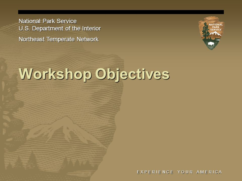 E X P E R I E N C E Y O U R A M E R I C A Workshop Objectives National Park Service U.S. Department of the Interior Northeast Temperate Network