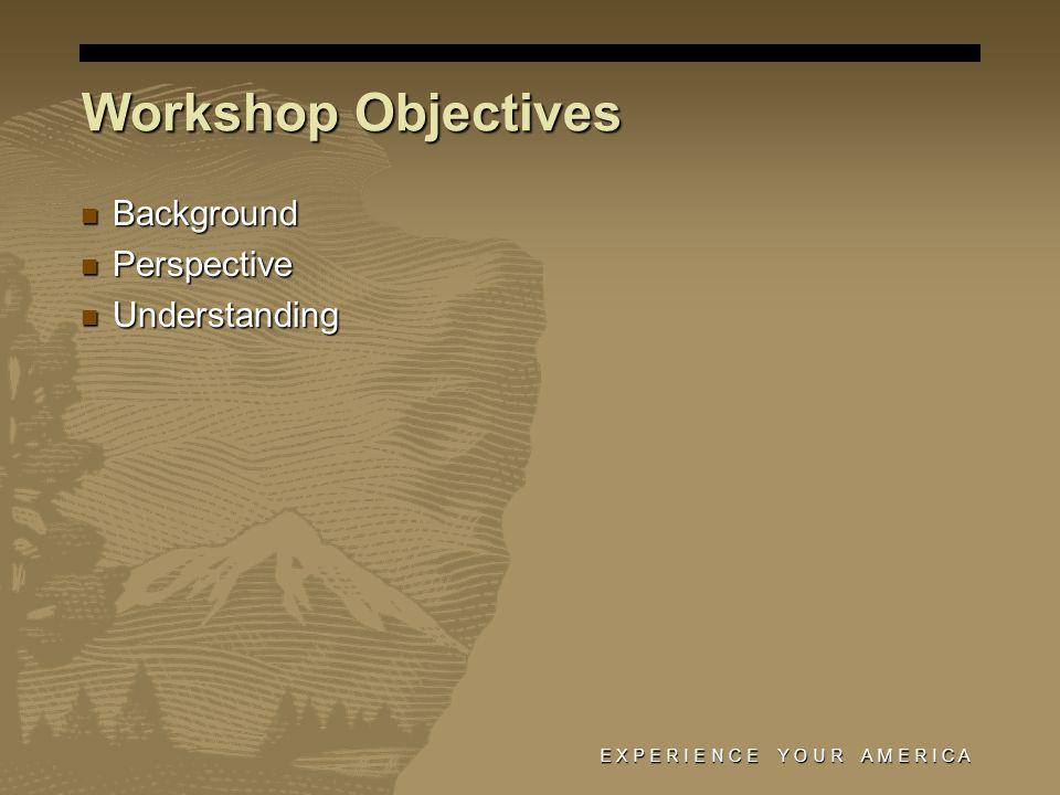 E X P E R I E N C E Y O U R A M E R I C A Background Background Perspective Perspective Understanding Understanding Workshop Objectives