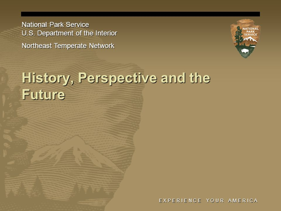 E X P E R I E N C E Y O U R A M E R I C A History, Perspective and the Future National Park Service U.S.