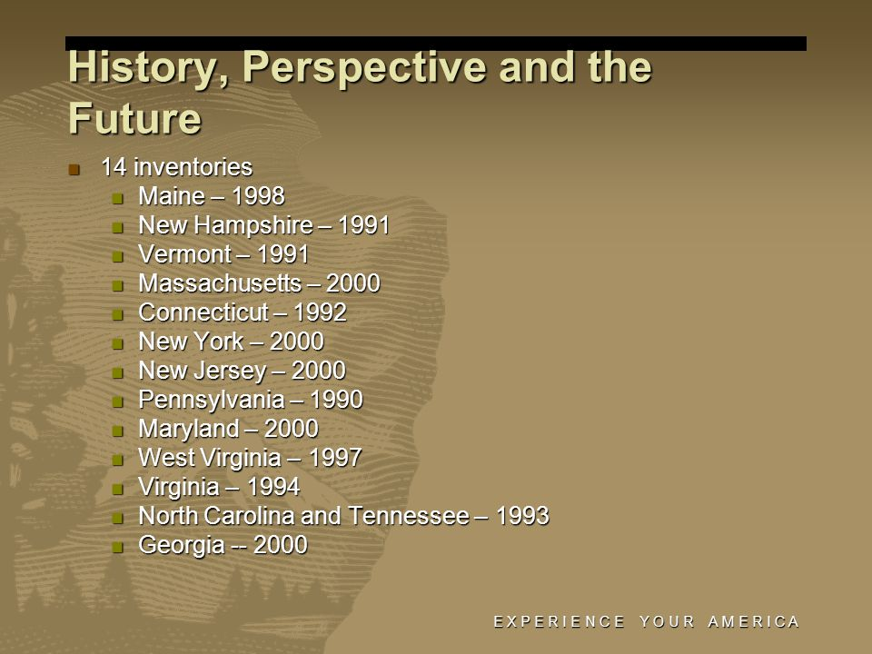 E X P E R I E N C E Y O U R A M E R I C A History, Perspective and the Future 14 inventories 14 inventories Maine – 1998 Maine – 1998 New Hampshire – 1991 New Hampshire – 1991 Vermont – 1991 Vermont – 1991 Massachusetts – 2000 Massachusetts – 2000 Connecticut – 1992 Connecticut – 1992 New York – 2000 New York – 2000 New Jersey – 2000 New Jersey – 2000 Pennsylvania – 1990 Pennsylvania – 1990 Maryland – 2000 Maryland – 2000 West Virginia – 1997 West Virginia – 1997 Virginia – 1994 Virginia – 1994 North Carolina and Tennessee – 1993 North Carolina and Tennessee – 1993 Georgia -- 2000 Georgia -- 2000