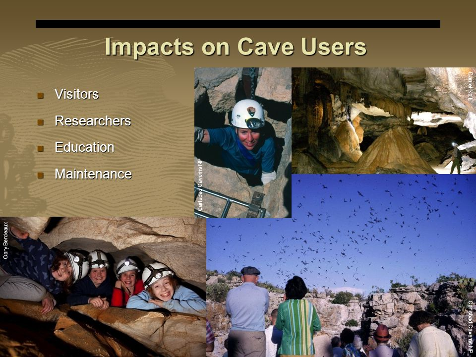 E X P E R I E N C E Y O U R A M E R I C A Impacts on Cave Users Visitors Visitors Researchers Researchers Education Education Maintenance Maintenance Gary Berdeaux Carlsbad Caverns NP Daniel Nolfi Carlsbad Caverns NP