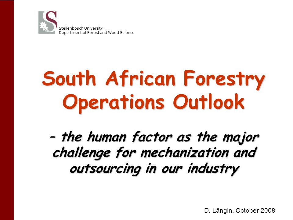 Stellenbosch University Department of Forest and Wood Science South African Forestry Operations Outlook – the human factor as the major challenge for mechanization and outsourcing in our industry D.