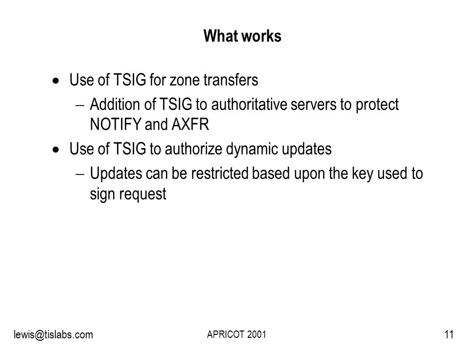 Slide 11 P R O T E C T I N G Y O U R P R I V A C Y 11lewis@tislabs.com APRICOT 2001 What works  Use of TSIG for zone transfers  Addition of TSIG to authoritative servers to protect NOTIFY and AXFR  Use of TSIG to authorize dynamic updates  Updates can be restricted based upon the key used to sign request