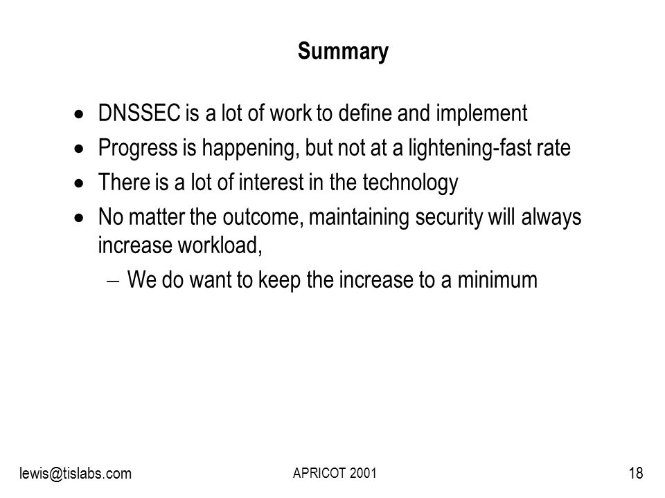 Slide 18 P R O T E C T I N G Y O U R P R I V A C Y 18lewis@tislabs.com APRICOT 2001 Summary  DNSSEC is a lot of work to define and implement  Progress is happening, but not at a lightening-fast rate  There is a lot of interest in the technology  No matter the outcome, maintaining security will always increase workload,  We do want to keep the increase to a minimum