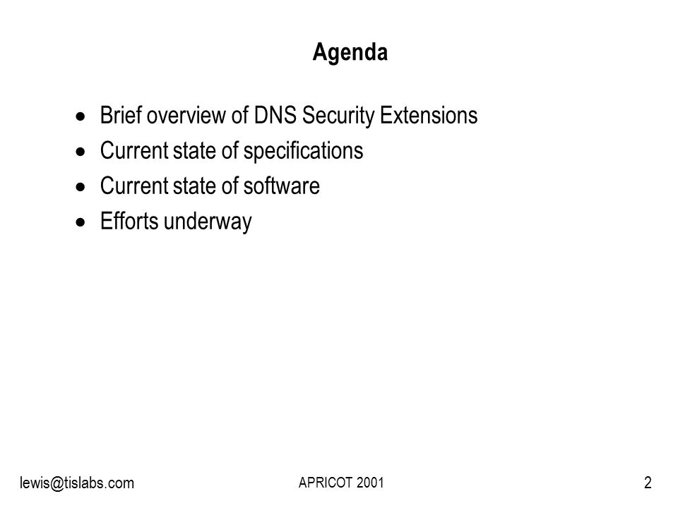 Slide 2 P R O T E C T I N G Y O U R P R I V A C Y 2lewis@tislabs.com APRICOT 2001 Agenda  Brief overview of DNS Security Extensions  Current state of specifications  Current state of software  Efforts underway
