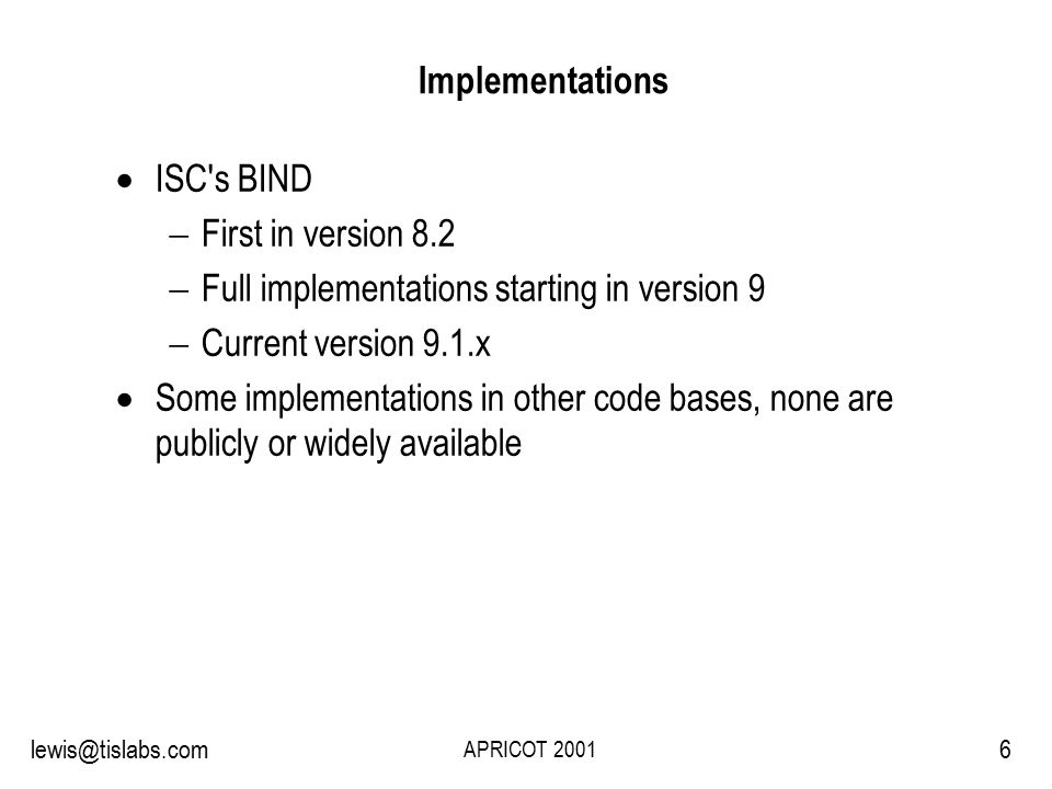 Slide 6 P R O T E C T I N G Y O U R P R I V A C Y 6lewis@tislabs.com APRICOT 2001 Implementations  ISC s BIND  First in version 8.2  Full implementations starting in version 9  Current version 9.1.x  Some implementations in other code bases, none are publicly or widely available